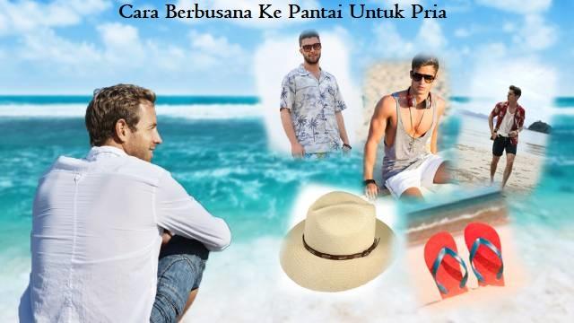 Cara Berbusana Ke Pantai Untuk Pria
